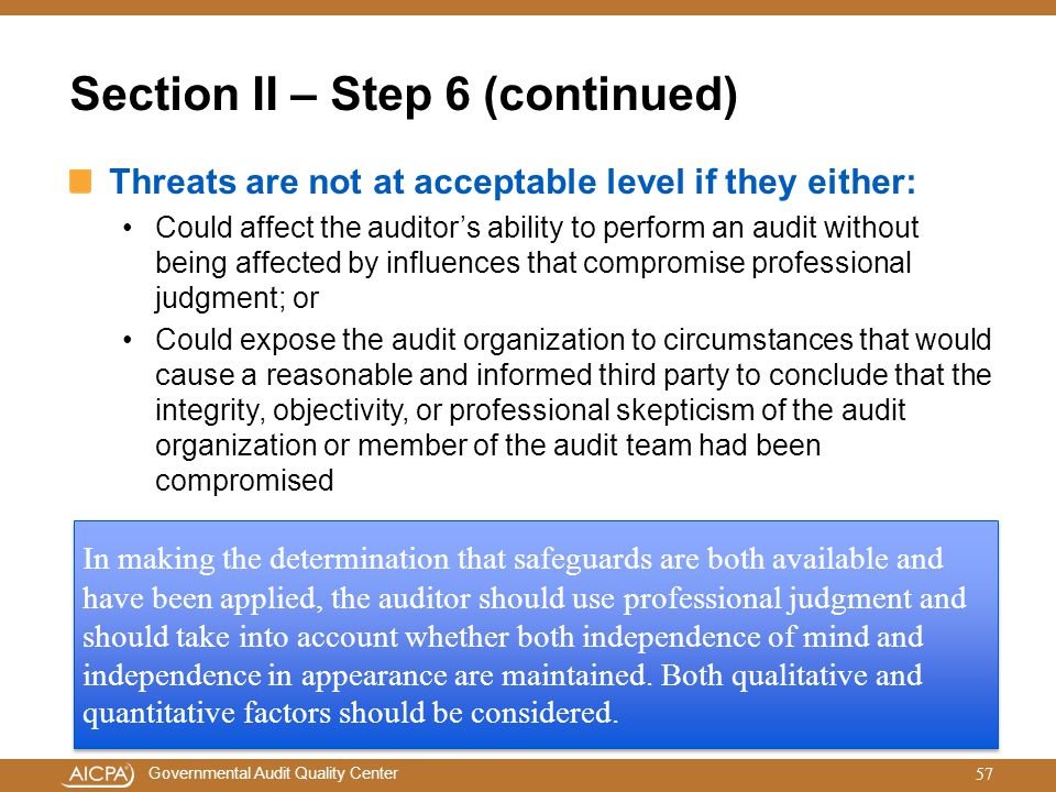 Governmental Audit Quality Center Section II – Step 6 (continued) Threats are not at acceptable level if they either: Could affect the auditor's abili