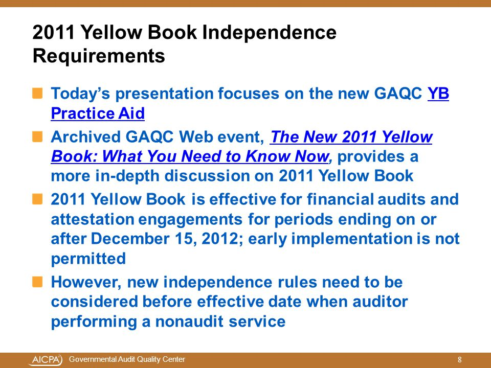 Governmental Audit Quality Center Auditor Independence Rules a Key Emphasis Area Main area of change in 2011 Yellow Book relates to its independence rules Chapter 3 titled, General Standards, of the 2011 Yellow Book critical to understand Defines independence of mind and in appearance Emphasizes the importance of considering individual threats to independence both individually and in aggregate GAO will be retiring current Government Auditing Standards: Questions and Answers to Independence Standard Questions guidance 9
