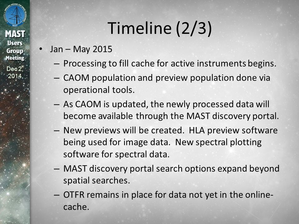 Dec 2, 2014 Timeline (2/3) Jan – May 2015 – Processing to fill cache for active instruments begins. – CAOM population and preview population done via