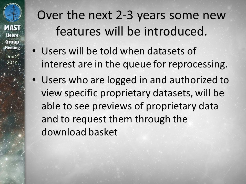 Dec 2, 2014 Timeline (1/3) Dec 2014 – Population of the online cache begins with static, legacy instrument data – CAOM updates required for access to the online cache through the MAST Discovery portal – Implementation of the Owl/Condor workflow replacing OPUS pipelines for several functions