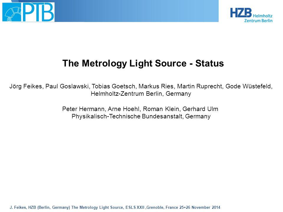 J. Feikes, HZB (Berlin, Germany) The Metrology Light Source, ESLS XXII,Grenoble, France 25+26 November 2014 The Metrology Light Source - Status Jörg F