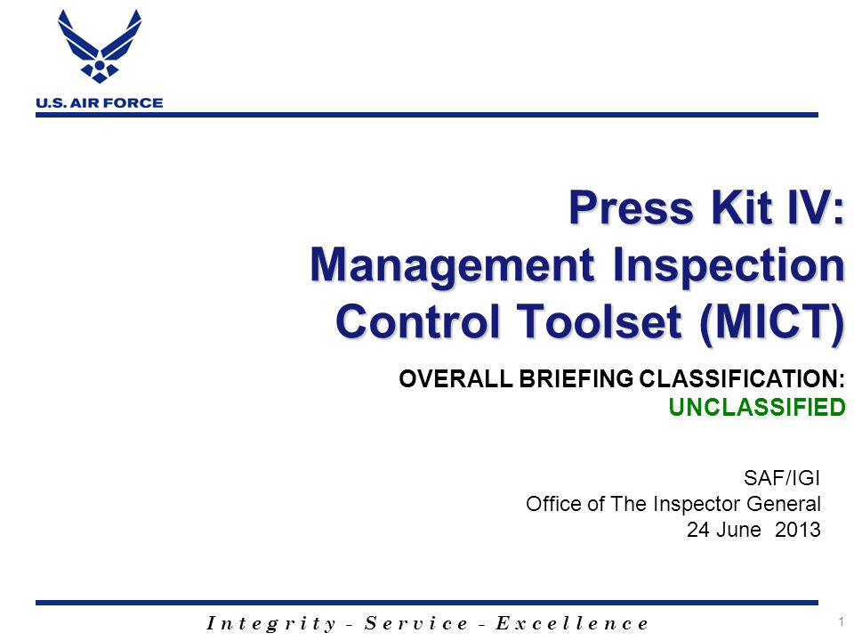 I n t e g r i t y - S e r v i c e - E x c e l l e n c e 1 Press Kit IV: Management Inspection Control Toolset (MICT) SAF/IGI Office of The Inspector General 24 June 2013 OVERALL BRIEFING CLASSIFICATION: UNCLASSIFIED