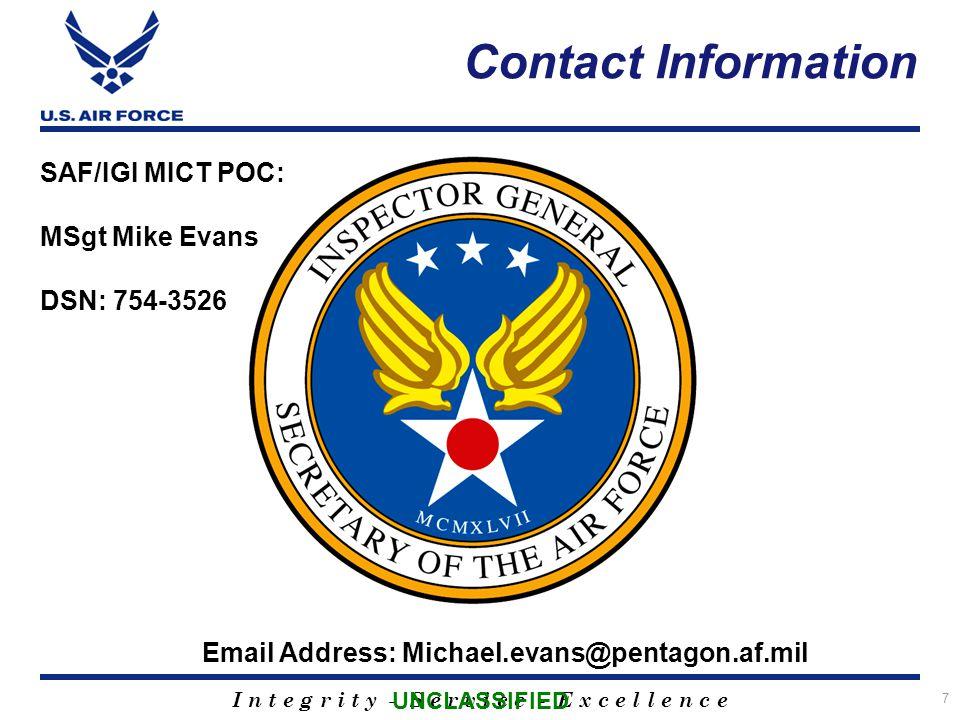 I n t e g r i t y - S e r v i c e - E x c e l l e n c e Contact Information SAF/IGI MICT POC: MSgt Mike Evans DSN: 754-3526 Email Address: Michael.evans@pentagon.af.mil 7 UNCLASSIFIED