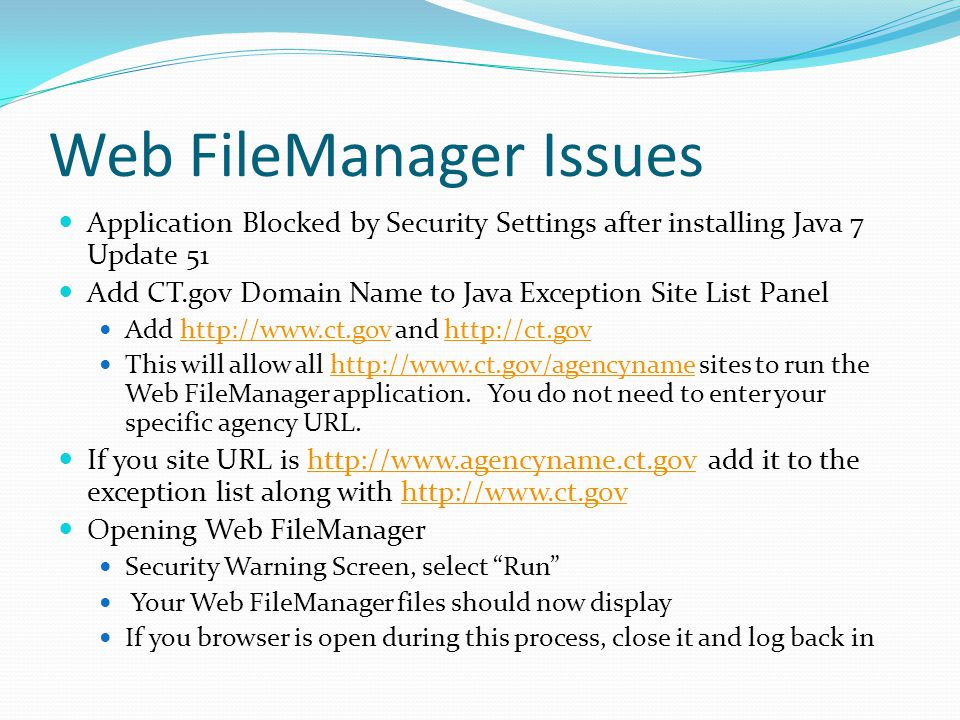 Web FileManager Issues Application Blocked by Security Settings after installing Java 7 Update 51 Add CT.gov Domain Name to Java Exception Site List Panel Add http://www.ct.gov and http://ct.govhttp://www.ct.govhttp://ct.gov This will allow all http://www.ct.gov/agencyname sites to run the Web FileManager application.