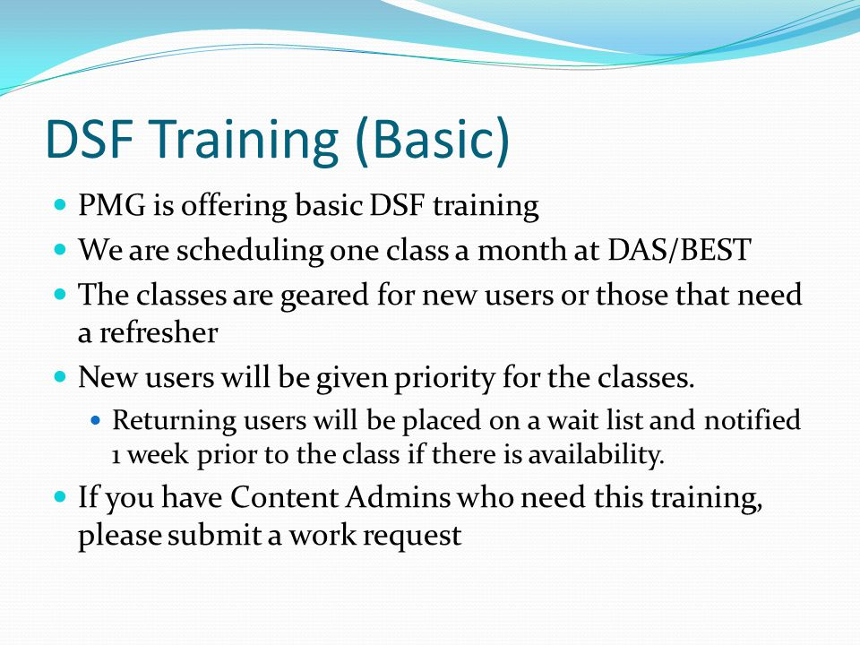 DSF Training (Basic) PMG is offering basic DSF training We are scheduling one class a month at DAS/BEST The classes are geared for new users or those that need a refresher New users will be given priority for the classes.