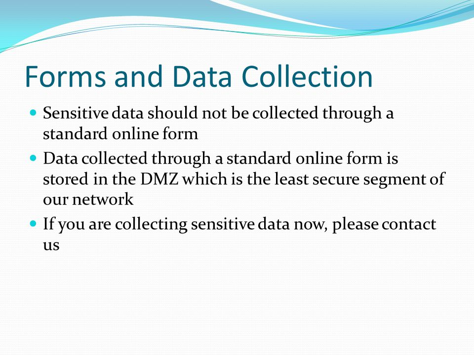 Forms and Data Collection Sensitive data should not be collected through a standard online form Data collected through a standard online form is stored in the DMZ which is the least secure segment of our network If you are collecting sensitive data now, please contact us