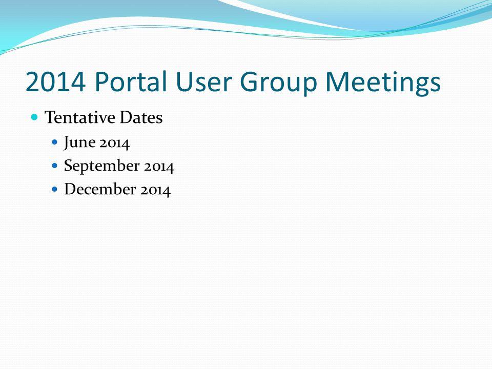 2014 Portal User Group Meetings Tentative Dates June 2014 September 2014 December 2014