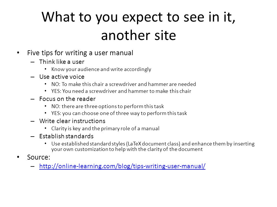 What to you expect to see in it, another site Five tips for writing a user manual – Think like a user Know your audience and write accordingly – Use a