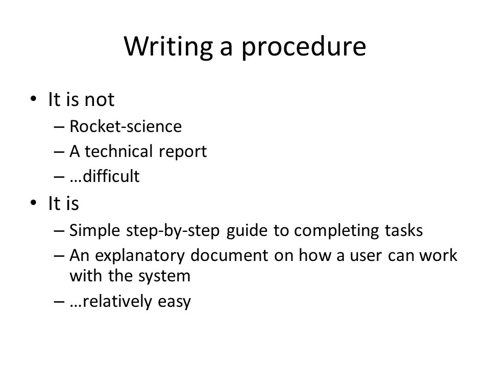 Writing a procedure It is not – Rocket-science – A technical report – …difficult It is – Simple step-by-step guide to completing tasks – An explanator
