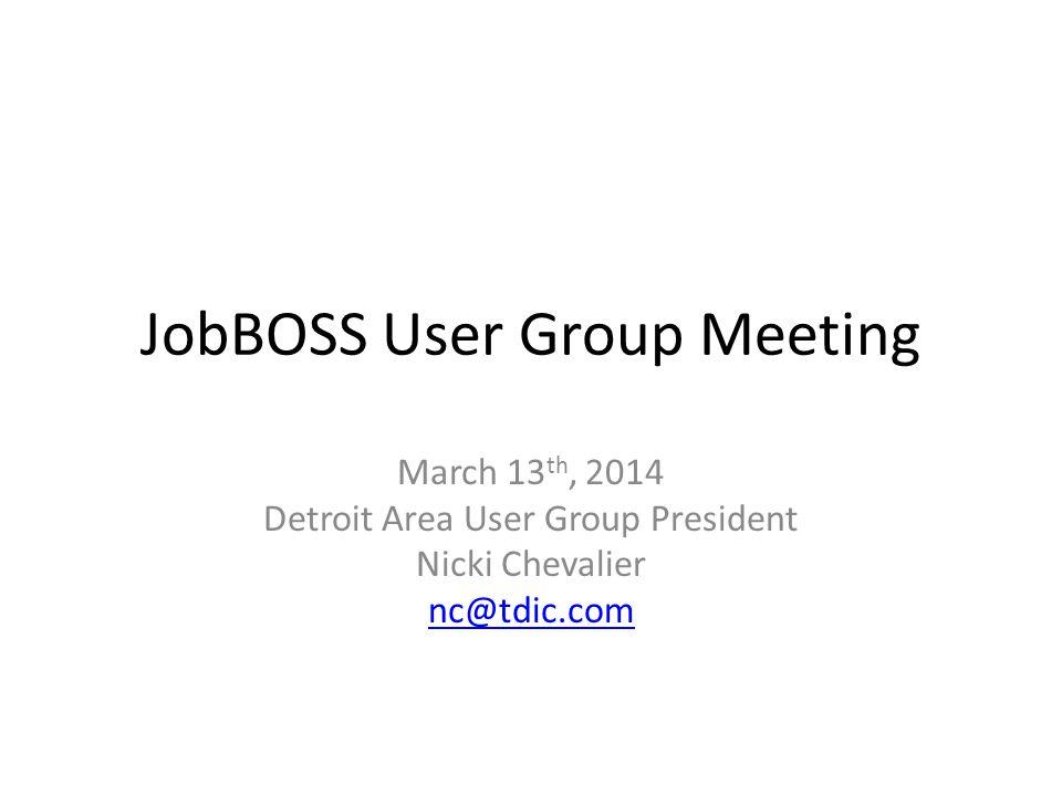 JobBOSS User Group Meeting March 13 th, 2014 Detroit Area User Group President Nicki Chevalier nc@tdic.com