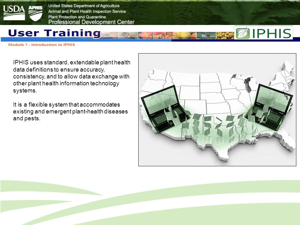IPHIS uses standard, extendable plant health data definitions to ensure accuracy, consistency, and to allow data exchange with other plant health information technology systems.