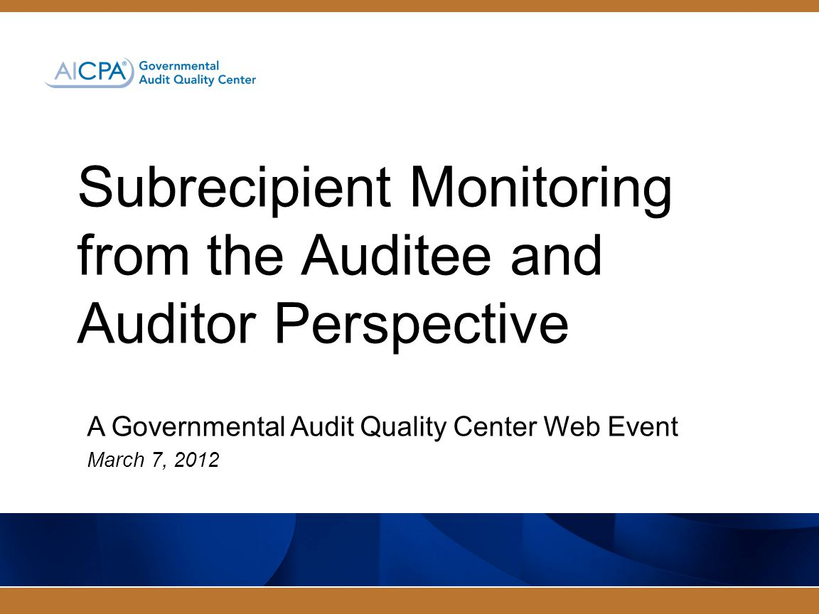 Subrecipient Monitoring from the Auditee and Auditor Perspective A Governmental Audit Quality Center Web Event March 7, 2012