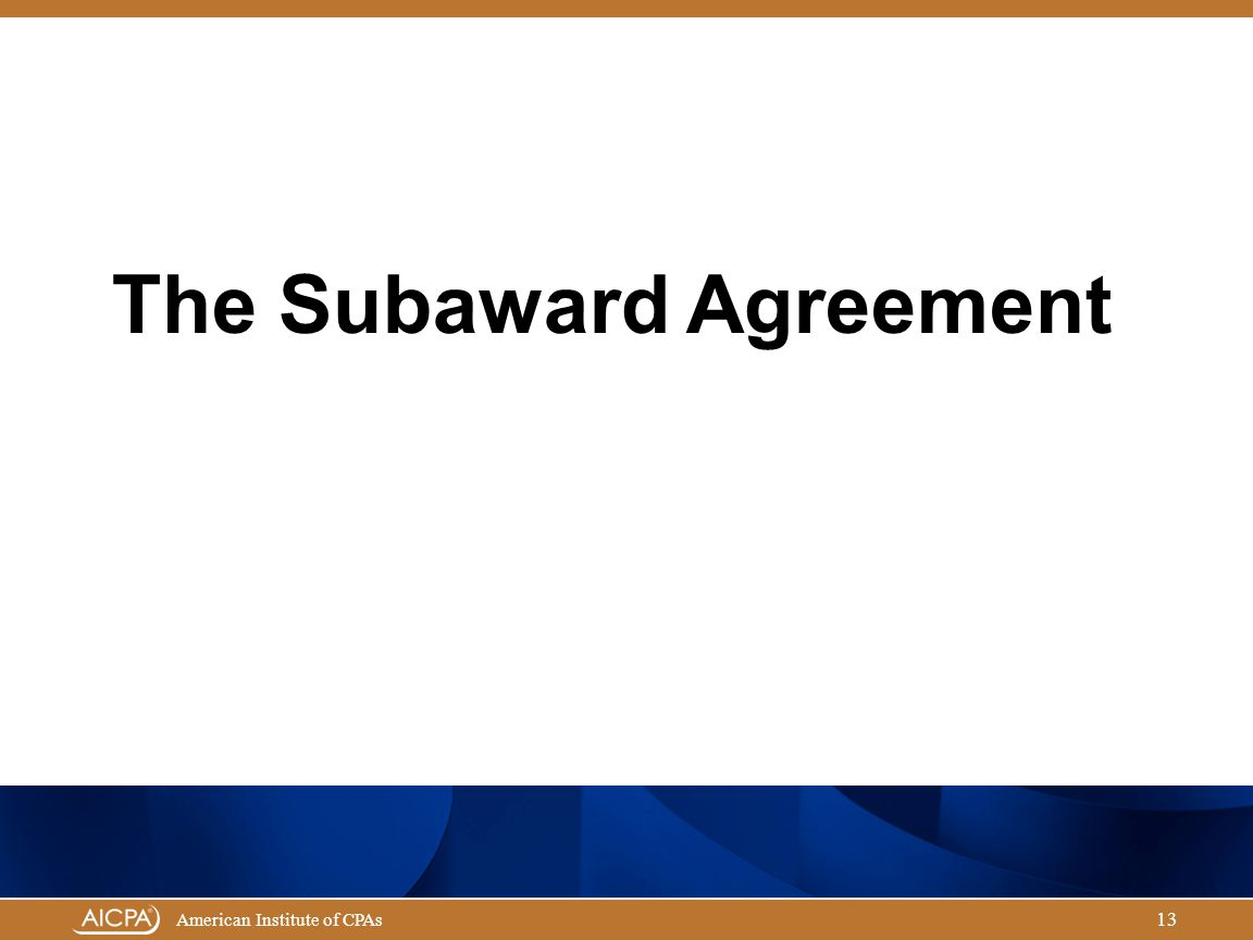 Governmental Audit Quality Center American Institute of CPAs 13 The Subaward Agreement