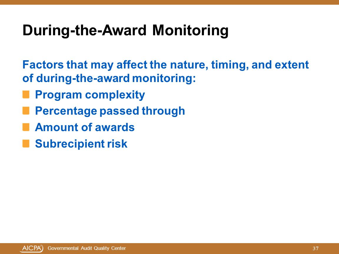 Governmental Audit Quality Center During-the-Award Monitoring Factors that may affect the nature, timing, and extent of during-the-award monitoring: P