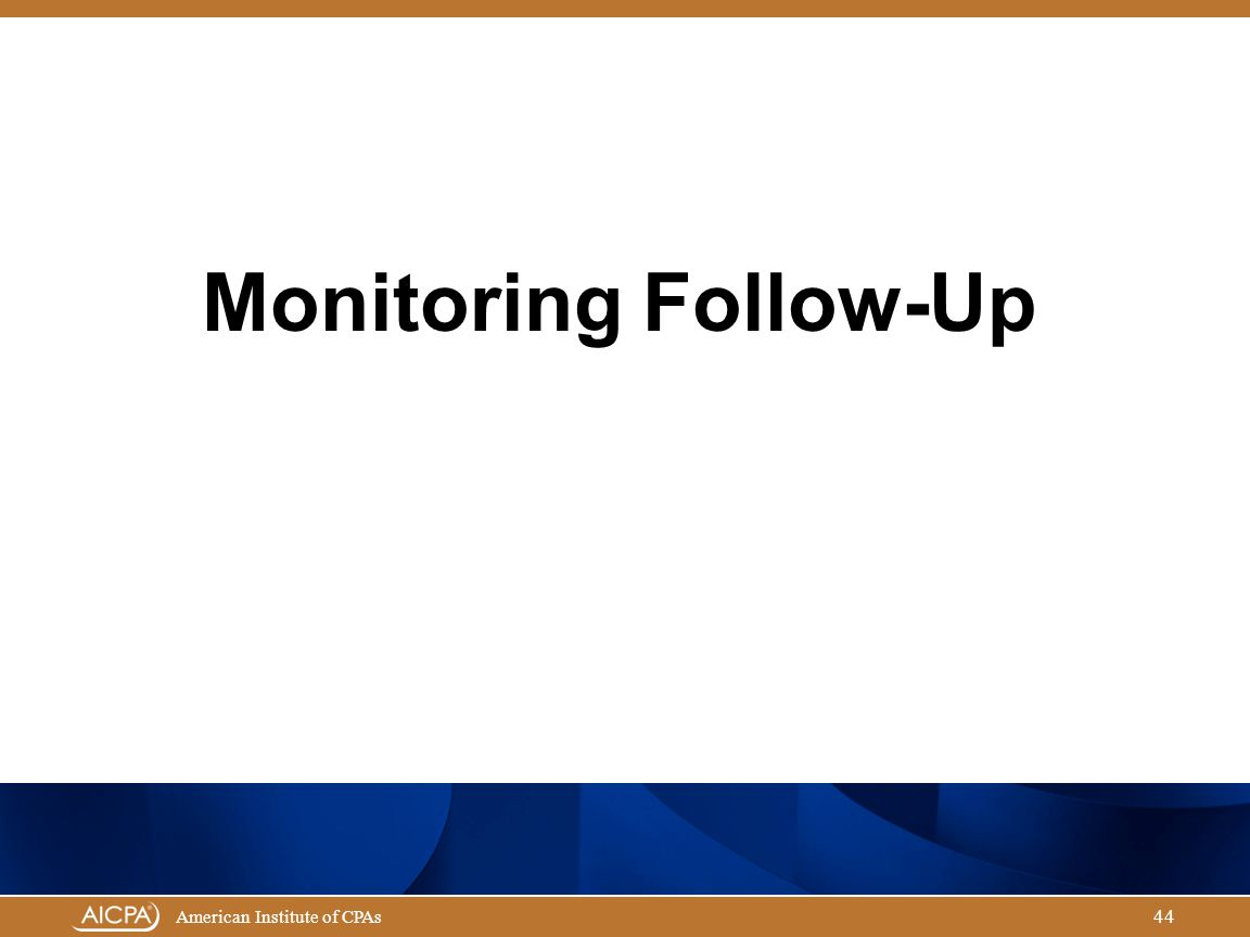 Governmental Audit Quality Center American Institute of CPAs 44 Monitoring Follow-Up