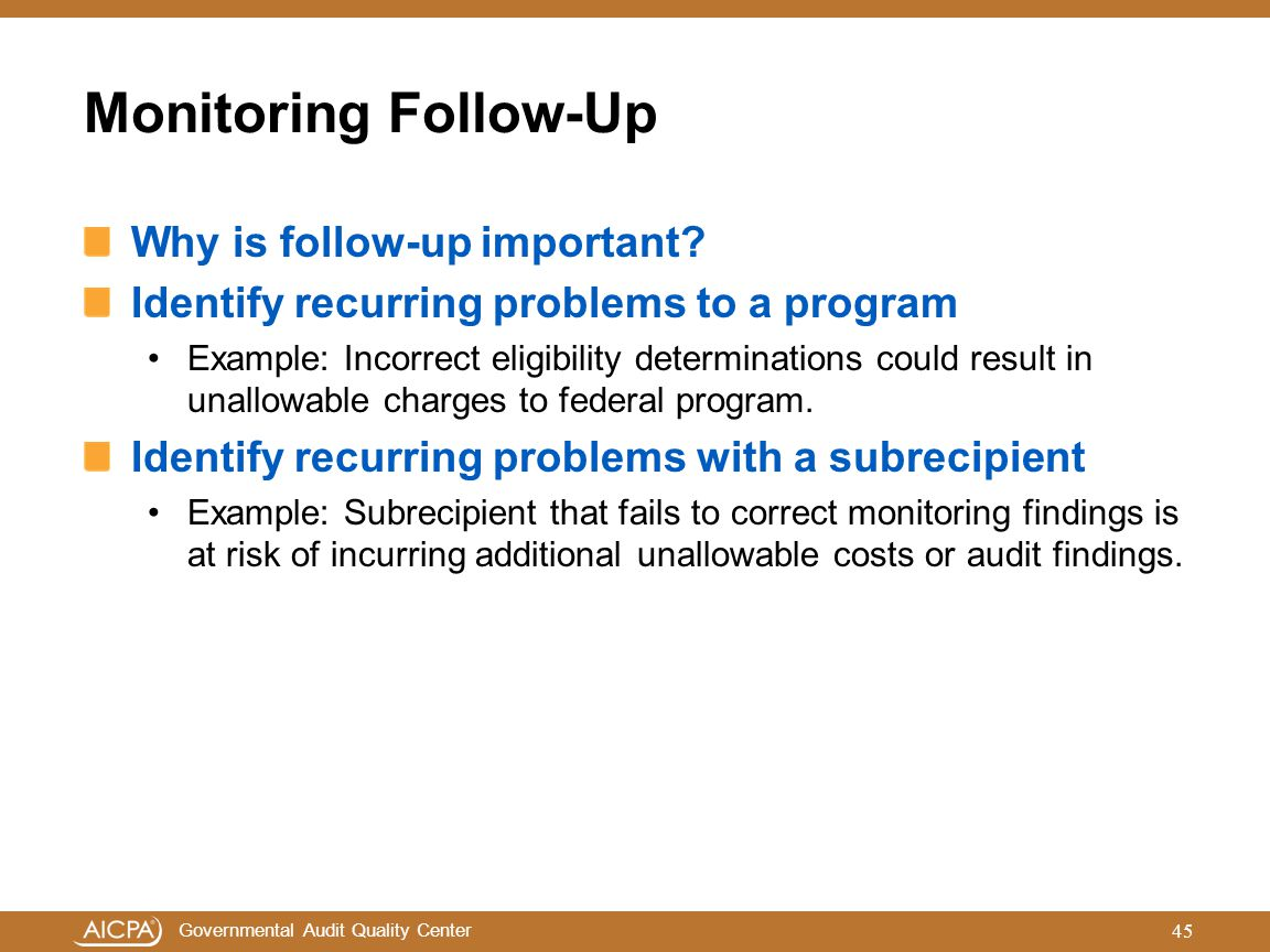 Governmental Audit Quality Center Monitoring Follow-Up Why is follow-up important? Identify recurring problems to a program Example: Incorrect eligibi