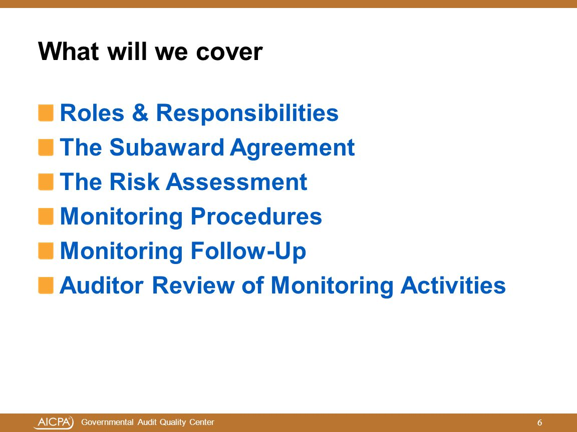 Governmental Audit Quality Center What will we cover Roles & Responsibilities The Subaward Agreement The Risk Assessment Monitoring Procedures Monitor