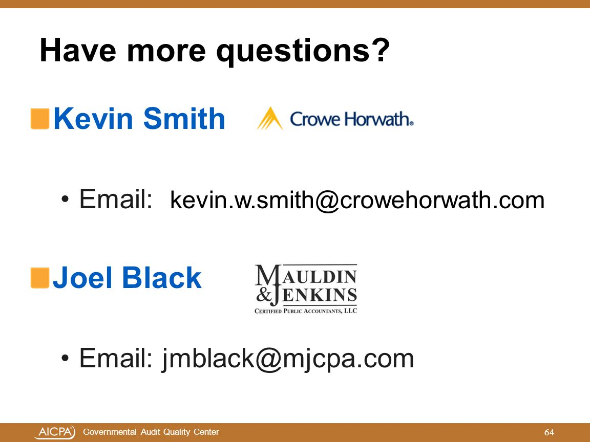 Governmental Audit Quality Center Kevin Smith Email: kevin.w.smith@crowehorwath.com Joel Black Email: jmblack@mjcpa.com Have more questions? 64