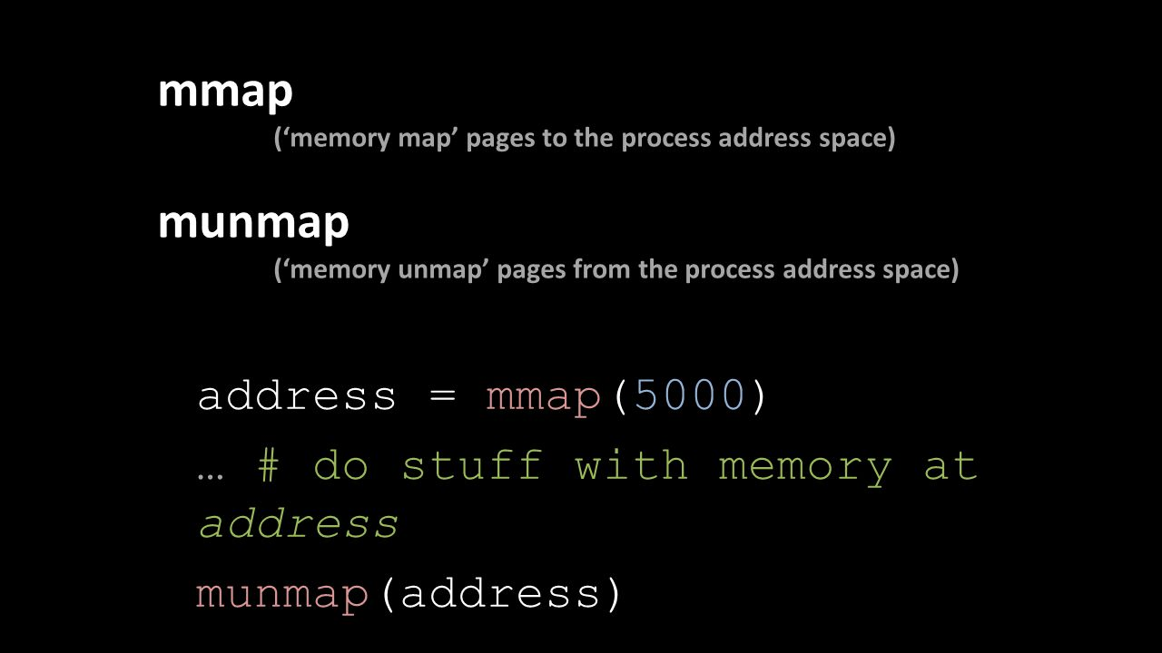 mmap ('memory map' pages to the process address space) munmap ('memory unmap' pages from the process address space) address = mmap(5000) … # do stuff with memory at address munmap(address)