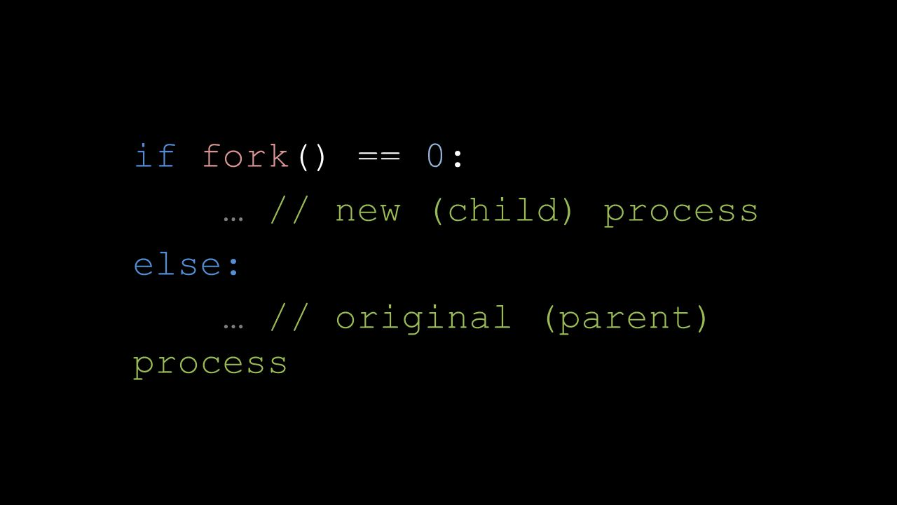 if fork() == 0: … // new (child) process else: … // original (parent) process