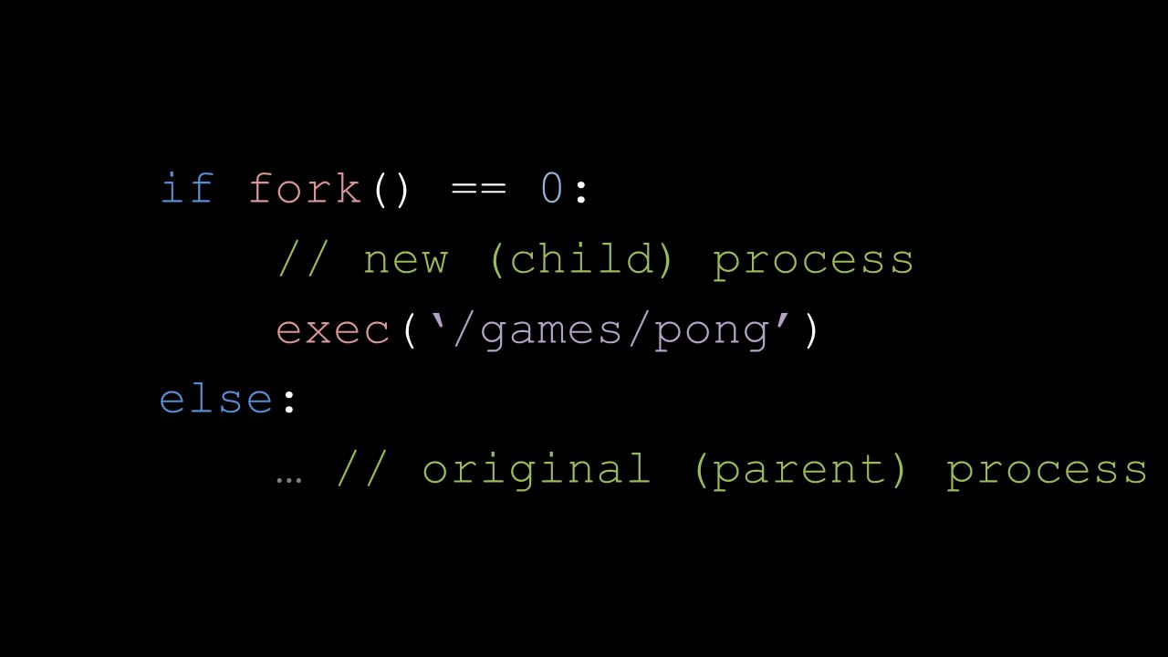 if fork() == 0: // new (child) process exec('/games/pong') else: … // original (parent) process