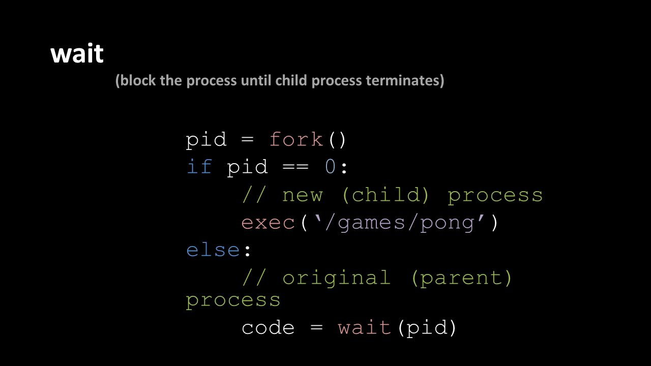 wait (block the process until child process terminates) pid = fork() if pid == 0: // new (child) process exec('/games/pong') else: // original (parent) process code = wait(pid)