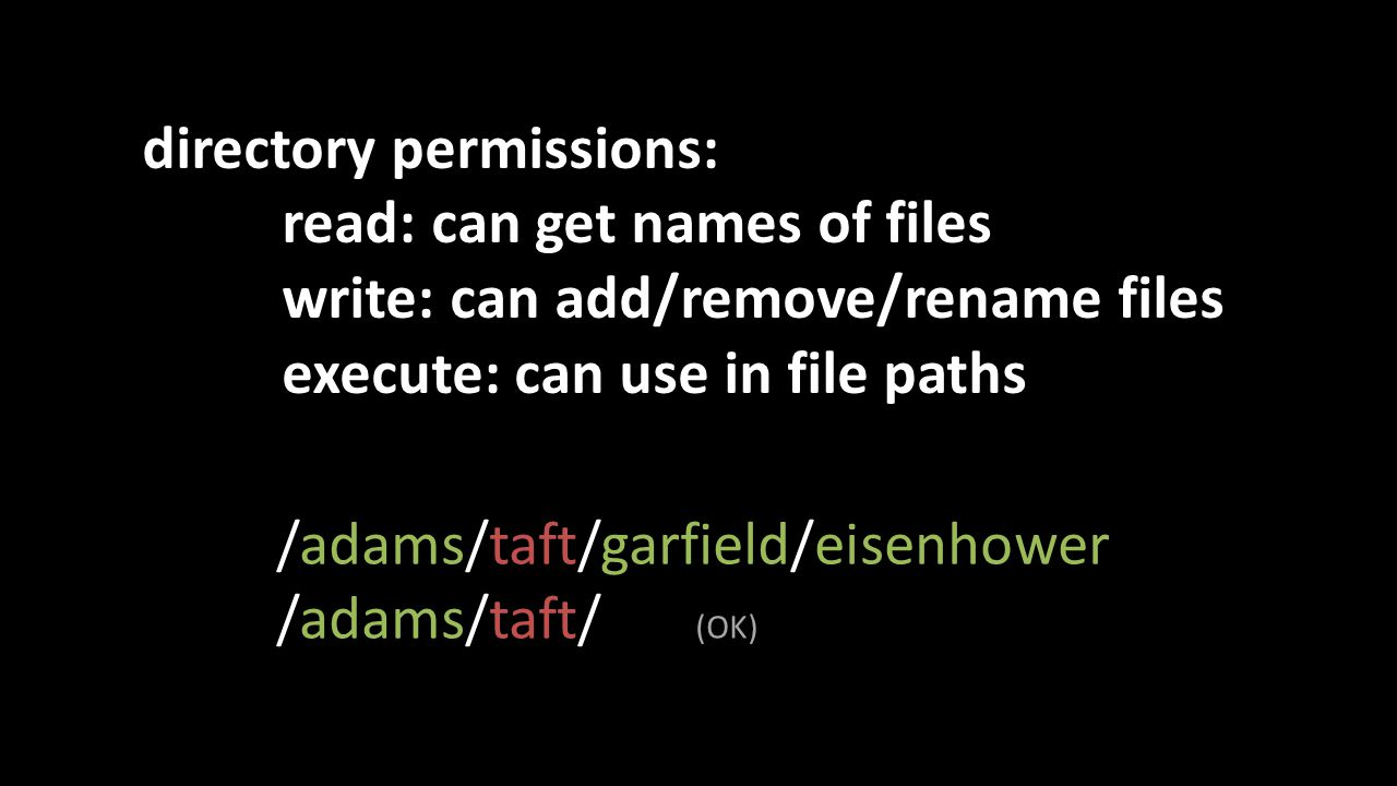 directory permissions: read: can get names of files write: can add/remove/rename files execute: can use in file paths /adams/taft/garfield/eisenhower /adams/taft/ (OK)