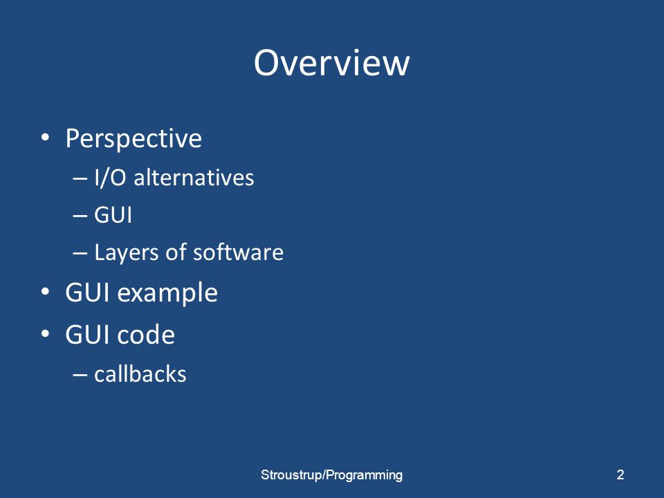 Overview Perspective – I/O alternatives – GUI – Layers of software GUI example GUI code – callbacks 2Stroustrup/Programming