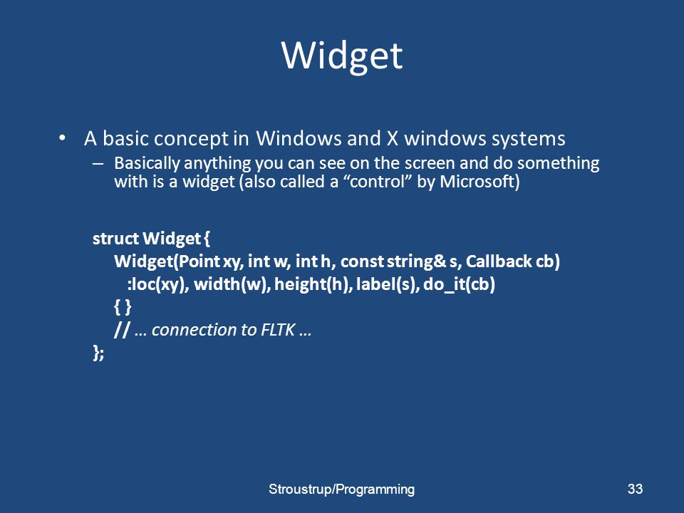 Widget A basic concept in Windows and X windows systems – Basically anything you can see on the screen and do something with is a widget (also called
