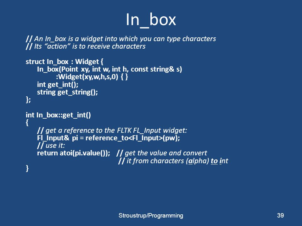 "In_box // An In_box is a widget into which you can type characters // Its ""action"" is to receive characters struct In_box : Widget { In_box(Point xy,"