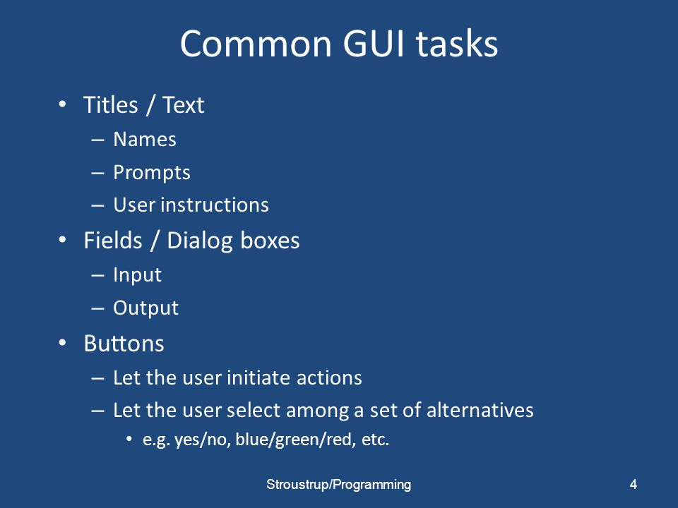 Common GUI tasks Titles / Text – Names – Prompts – User instructions Fields / Dialog boxes – Input – Output Buttons – Let the user initiate actions –