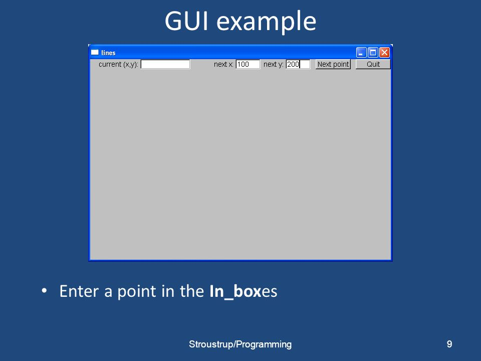 GUI example When you hit Next point that point becomes the current (x,y) and is displayed in the Out_box 10Stroustrup/Programming