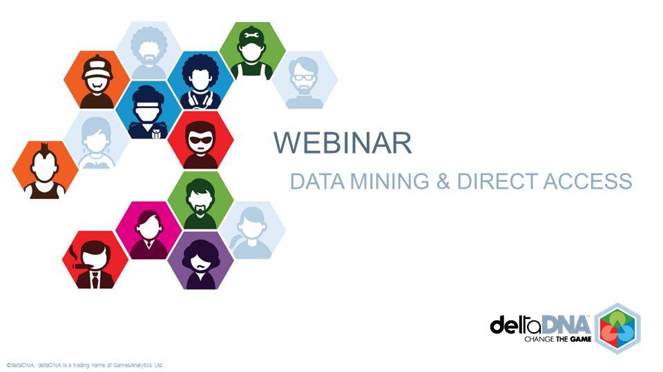 ©deltaDNA. deltaDNA is a trading name of GamesAnalytics Ltd. WEBINAR DATA MINING & DIRECT ACCESS