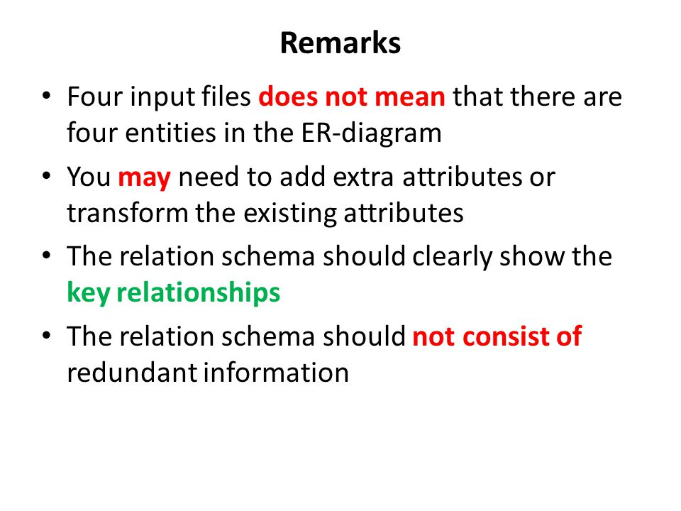 Remarks Four input files does not mean that there are four entities in the ER-diagram You may need to add extra attributes or transform the existing a