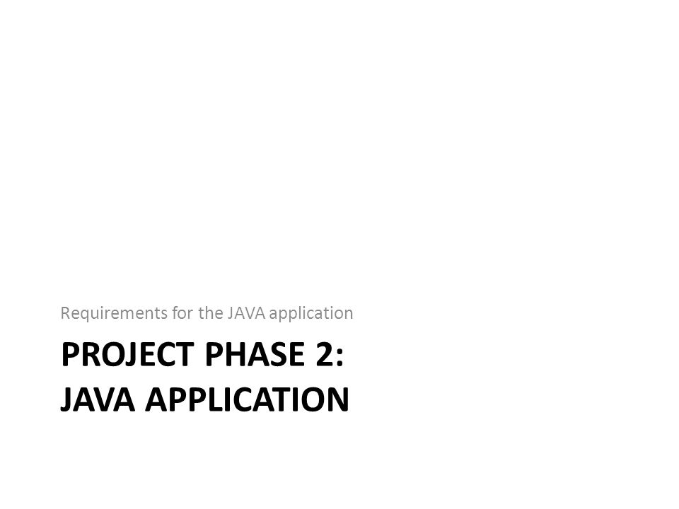 PROJECT PHASE 2: JAVA APPLICATION Requirements for the JAVA application