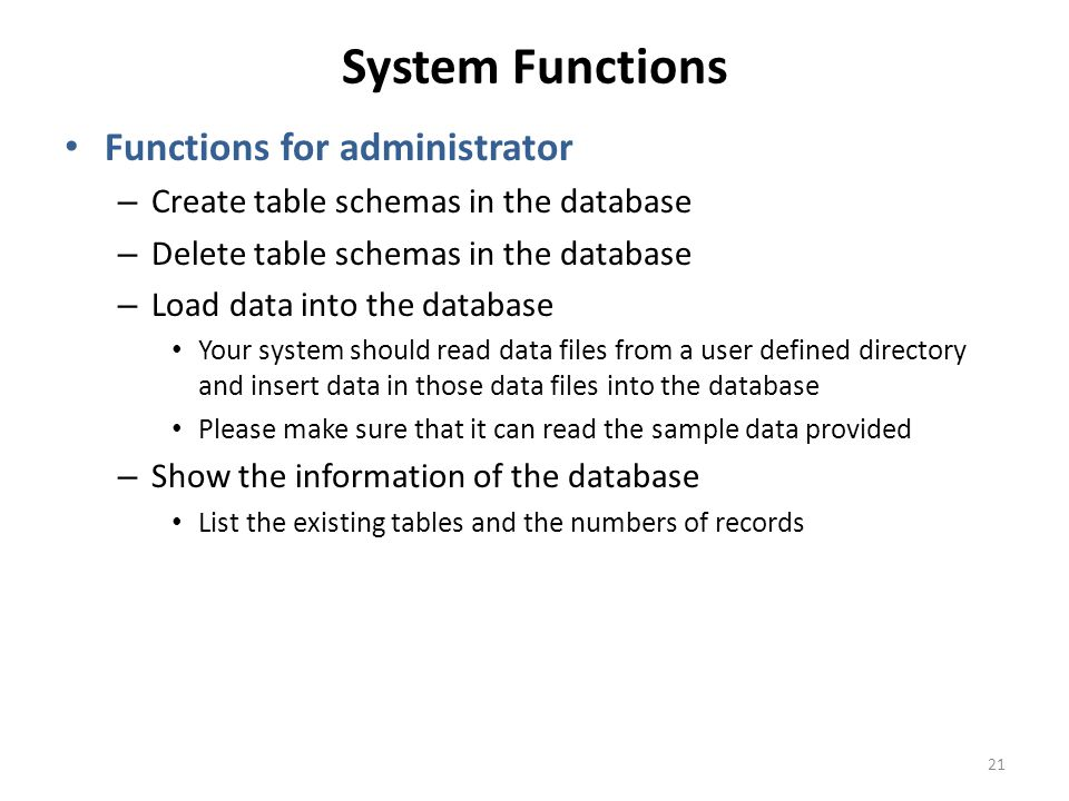System Functions Functions for administrator – Create table schemas in the database – Delete table schemas in the database – Load data into the database Your system should read data files from a user defined directory and insert data in those data files into the database Please make sure that it can read the sample data provided – Show the information of the database List the existing tables and the numbers of records 21