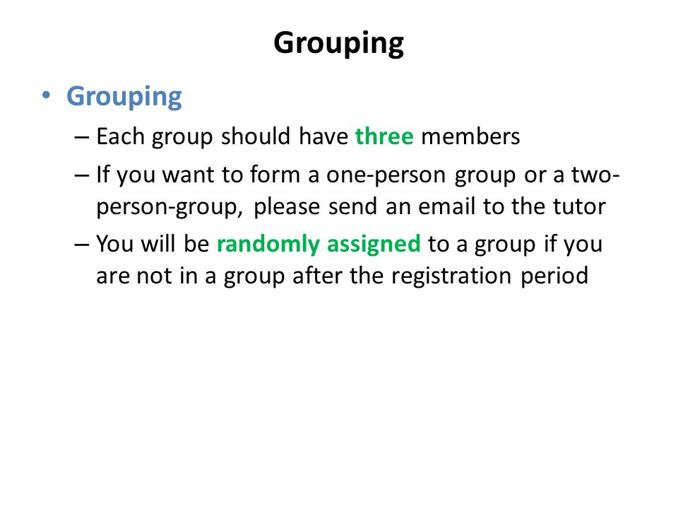 Grouping – Each group should have three members – If you want to form a one-person group or a two- person-group, please send an email to the tutor – You will be randomly assigned to a group if you are not in a group after the registration period