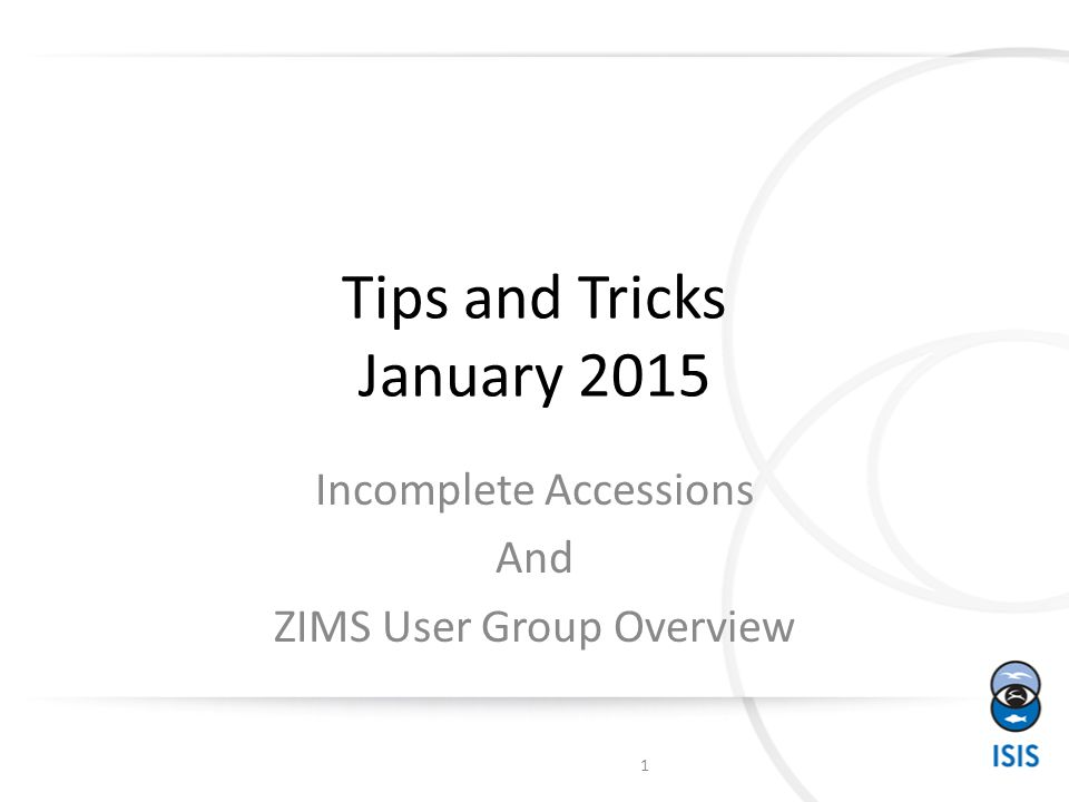 Tips and Tricks January 2015 Incomplete Accessions And ZIMS User Group Overview 1