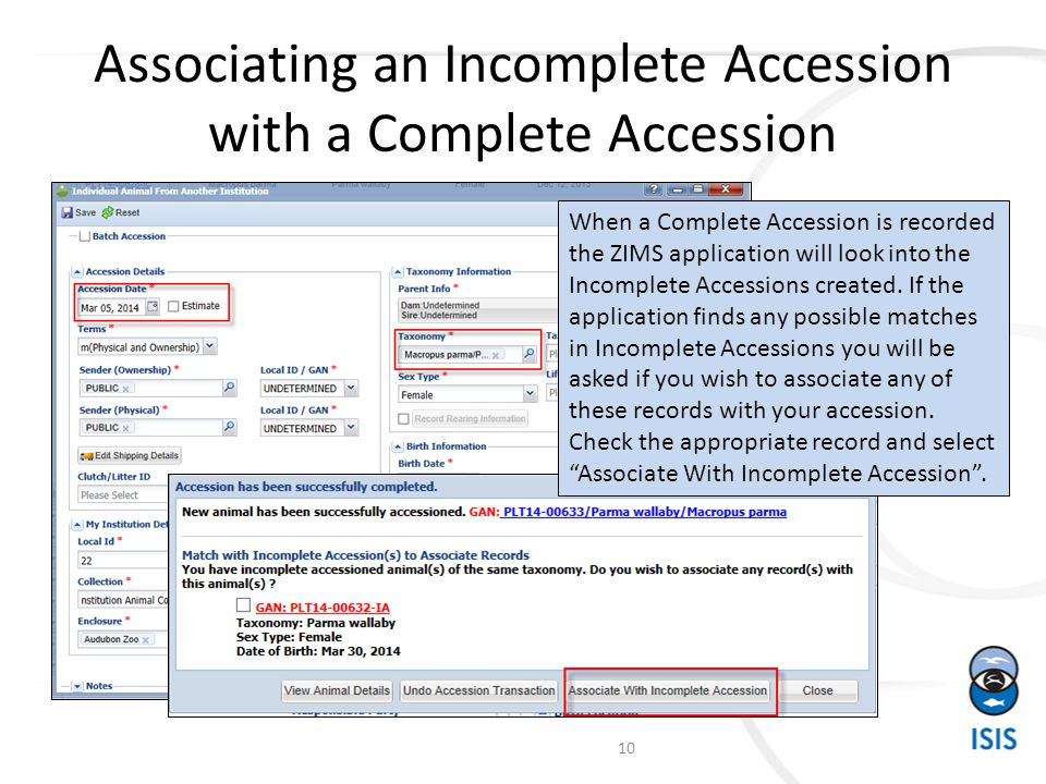 Associating an Incomplete Accession with a Complete Accession 10 When a Complete Accession is recorded the ZIMS application will look into the Incomplete Accessions created.
