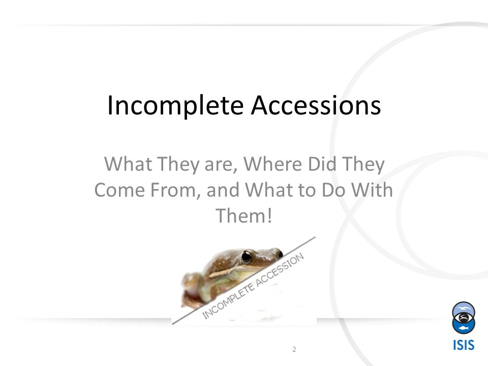 Incomplete Accessions What They are, Where Did They Come From, and What to Do With Them! 2