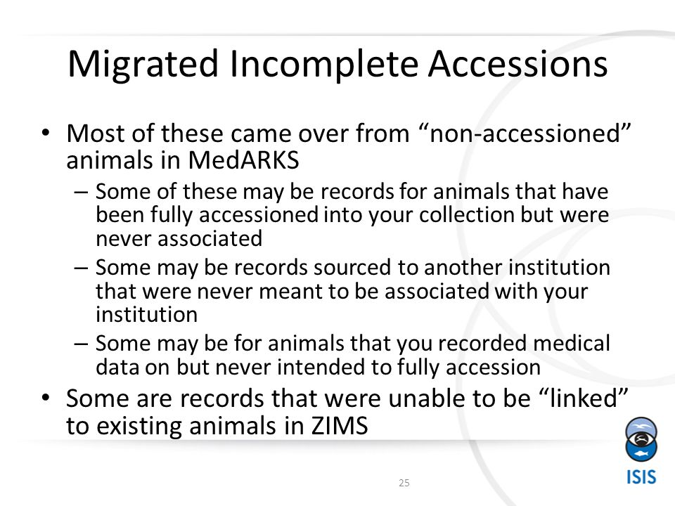 Migrated Incomplete Accessions Most of these came over from non-accessioned animals in MedARKS – Some of these may be records for animals that have been fully accessioned into your collection but were never associated – Some may be records sourced to another institution that were never meant to be associated with your institution – Some may be for animals that you recorded medical data on but never intended to fully accession Some are records that were unable to be linked to existing animals in ZIMS 25