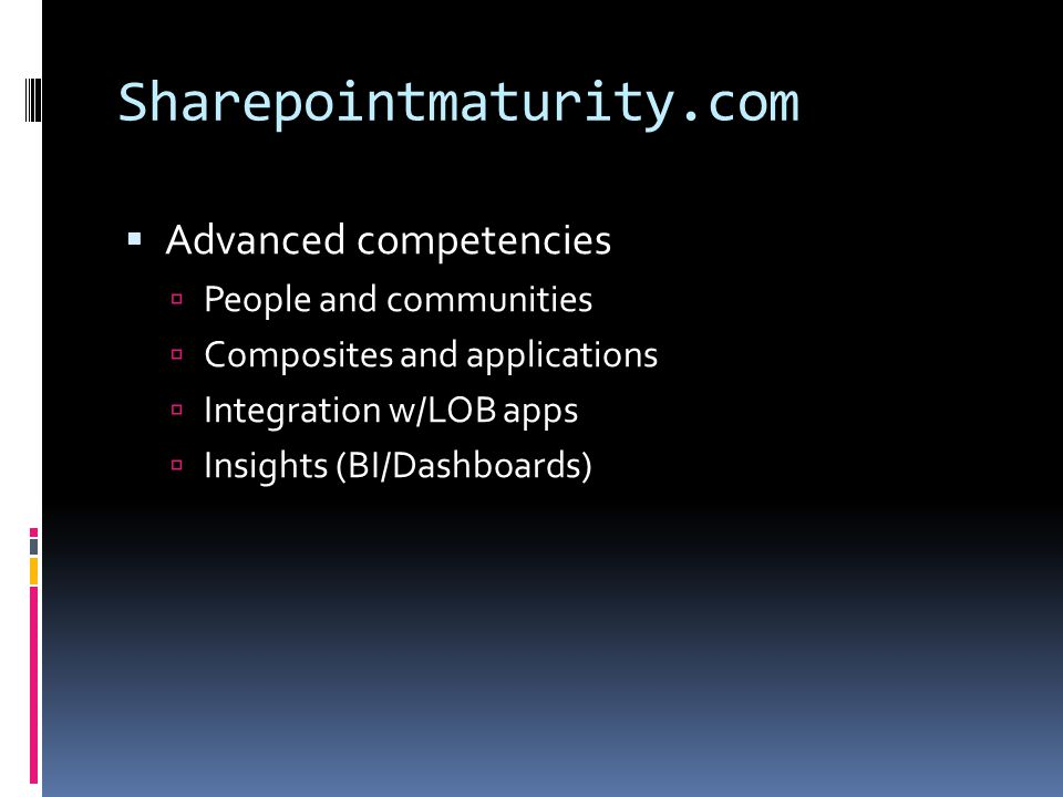 Sharepointmaturity.com  Advanced competencies  People and communities  Composites and applications  Integration w/LOB apps  Insights (BI/Dashboards)