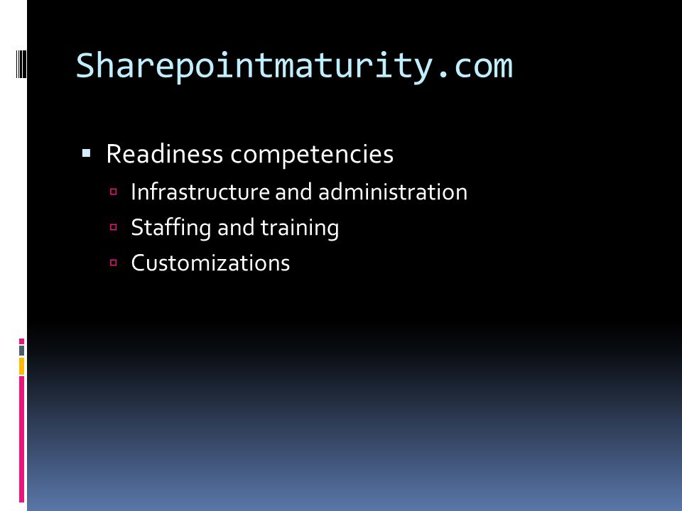 Sharepointmaturity.com  Readiness competencies  Infrastructure and administration  Staffing and training  Customizations