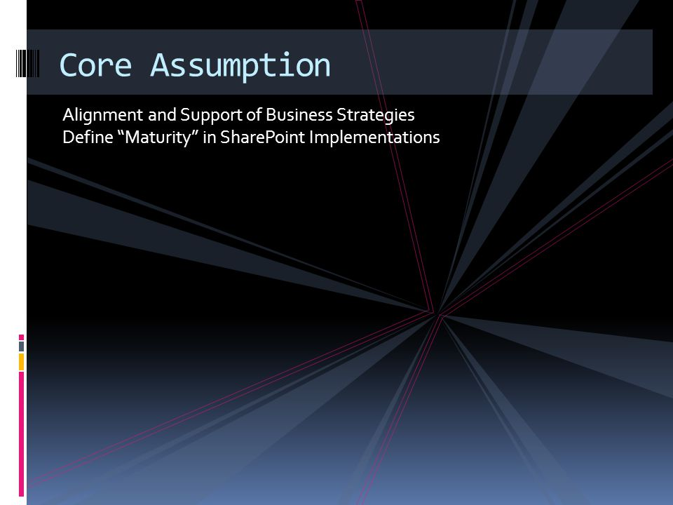 Alignment and Support of Business Strategies Define Maturity in SharePoint Implementations Core Assumption