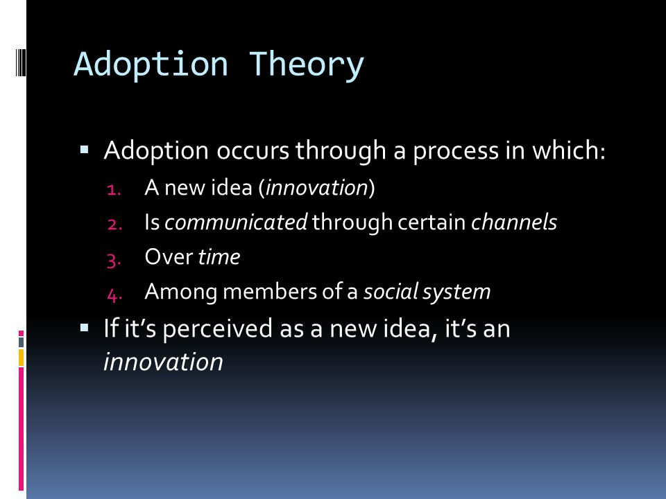 Adoption Theory  Adoption occurs through a process in which: 1.