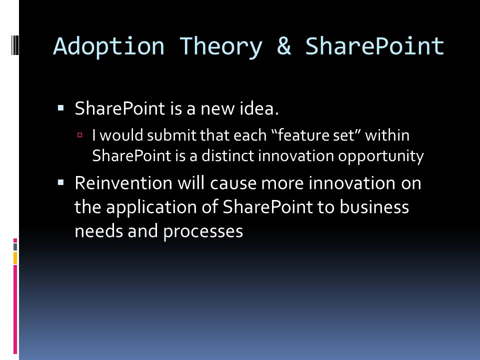 """Adoption Theory & SharePoint  SharePoint is a new idea.  I would submit that each """"feature set"""" within SharePoint is a distinct innovation opportuni"""