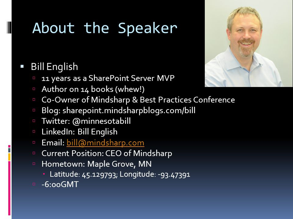 About the Speaker  Bill English  11 years as a SharePoint Server MVP  Author on 14 books (whew!)  Co-Owner of Mindsharp & Best Practices Conference  Blog: sharepoint.mindsharpblogs.com/bill  Twitter: @minnesotabill  LinkedIn: Bill English  Email: bill@mindsharp.combill@mindsharp.com  Current Position: CEO of Mindsharp  Hometown: Maple Grove, MN  Latitude: 45.129793; Longitude: -93.47391  -6:00GMT