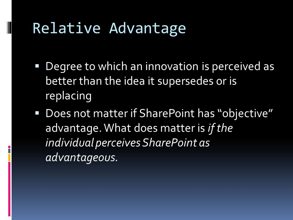Relative Advantage  Degree to which an innovation is perceived as better than the idea it supersedes or is replacing  Does not matter if SharePoint has objective advantage.