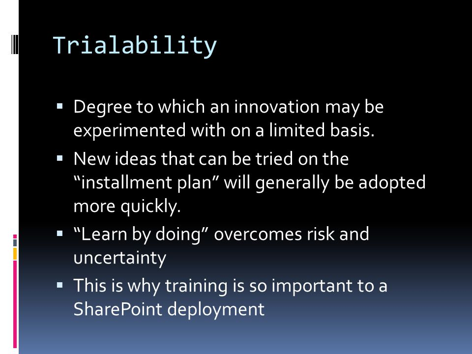 Trialability  Degree to which an innovation may be experimented with on a limited basis.