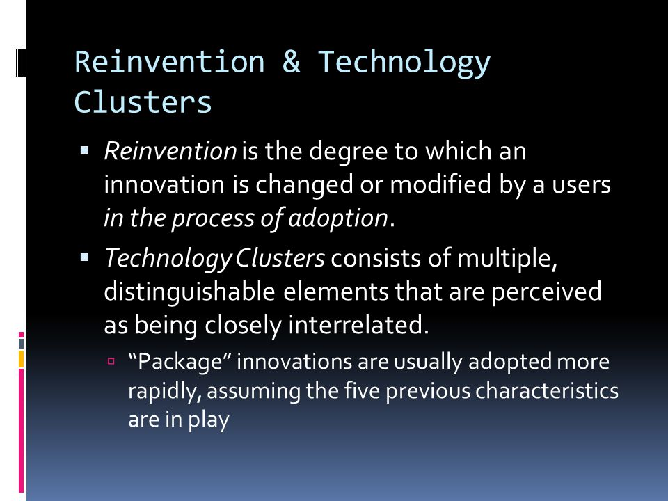Reinvention & Technology Clusters  Reinvention is the degree to which an innovation is changed or modified by a users in the process of adoption.